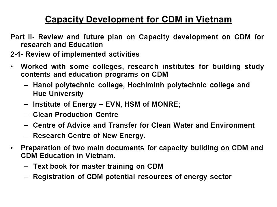 Part II- Review and future plan on Capacity development on CDM for research and Education 2-1- Review of implemented activities Worked with some colleges, research institutes for building study contents and education programs on CDM –Hanoi polytechnic college, Hochiminh polytechnic college and Hue University –Institute of Energy – EVN, HSM of MONRE; –Clean Production Centre –Centre of Advice and Transfer for Clean Water and Environment –Research Centre of New Energy.