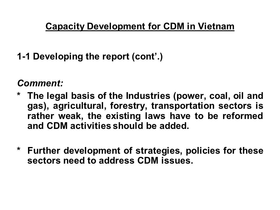 1-1 Developing the report (cont'.) Comment: *The legal basis of the Industries (power, coal, oil and gas), agricultural, forestry, transportation sectors is rather weak, the existing laws have to be reformed and CDM activities should be added.