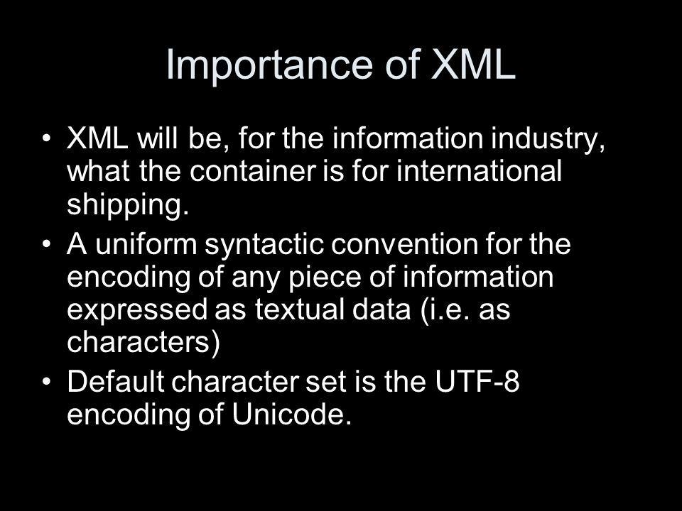 Importance of XML XML will be, for the information industry, what the container is for international shipping.
