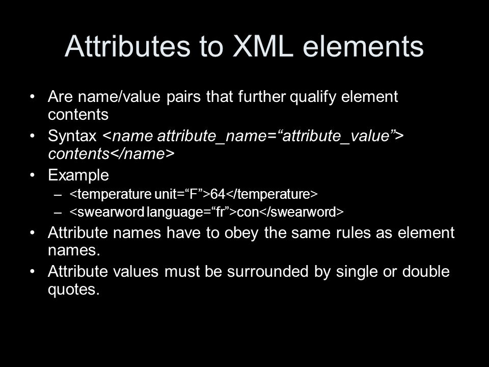 Attributes to XML elements Are name/value pairs that further qualify element contents Syntax contents Example – 64 – con Attribute names have to obey the same rules as element names.