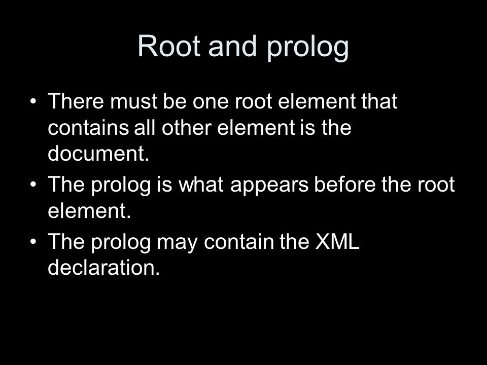 Root and prolog There must be one root element that contains all other element is the document.