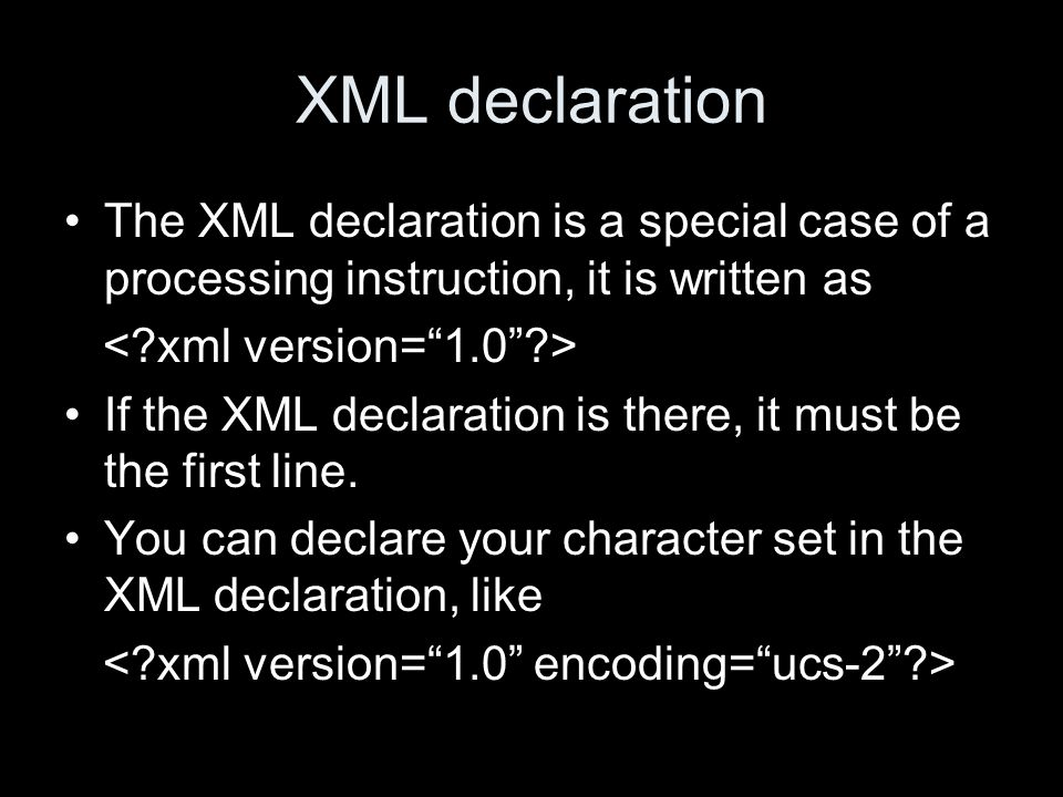 XML declaration The XML declaration is a special case of a processing instruction, it is written as If the XML declaration is there, it must be the first line.