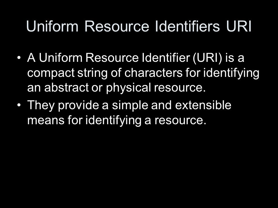 Uniform Resource Identifiers URI A Uniform Resource Identifier (URI) is a compact string of characters for identifying an abstract or physical resource.