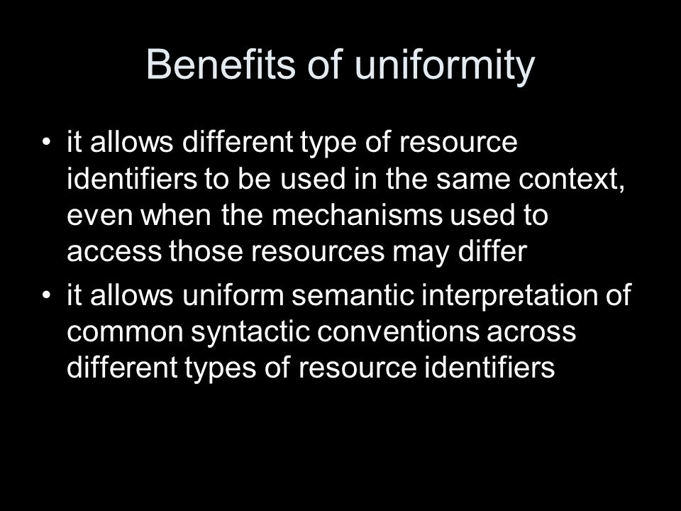 Benefits of uniformity it allows different type of resource identifiers to be used in the same context, even when the mechanisms used to access those resources may differ it allows uniform semantic interpretation of common syntactic conventions across different types of resource identifiers
