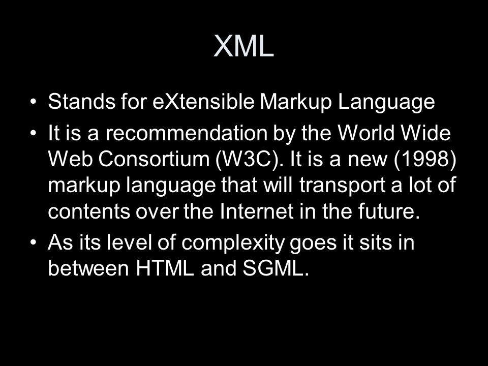 XML Stands for eXtensible Markup Language It is a recommendation by the World Wide Web Consortium (W3C).