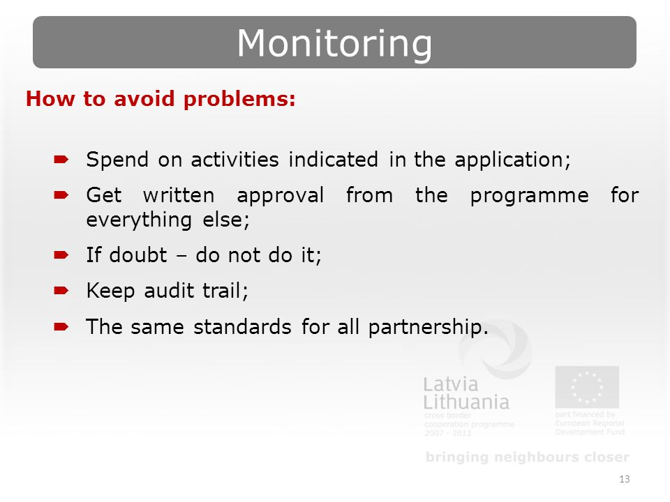 Monitoring 13 How to avoid problems:  Spend on activities indicated in the application;  Get written approval from the programme for everything else;  If doubt – do not do it;  Keep audit trail;  The same standards for all partnership.