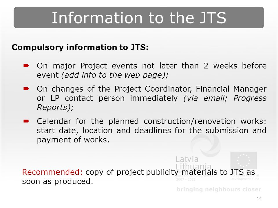 Information to the JTS 14 Compulsory information to JTS:  On major Project events not later than 2 weeks before event (add info to the web page);  On changes of the Project Coordinator, Financial Manager or LP contact person immediately (via  ; Progress Reports);  Calendar for the planned construction/renovation works: start date, location and deadlines for the submission and payment of works.