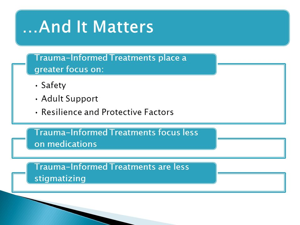 Safety Adult Support Resilience and Protective Factors Trauma-Informed Treatments place a greater focus on: Trauma-Informed Treatments focus less on medications Trauma-Informed Treatments are less stigmatizing …And It Matters