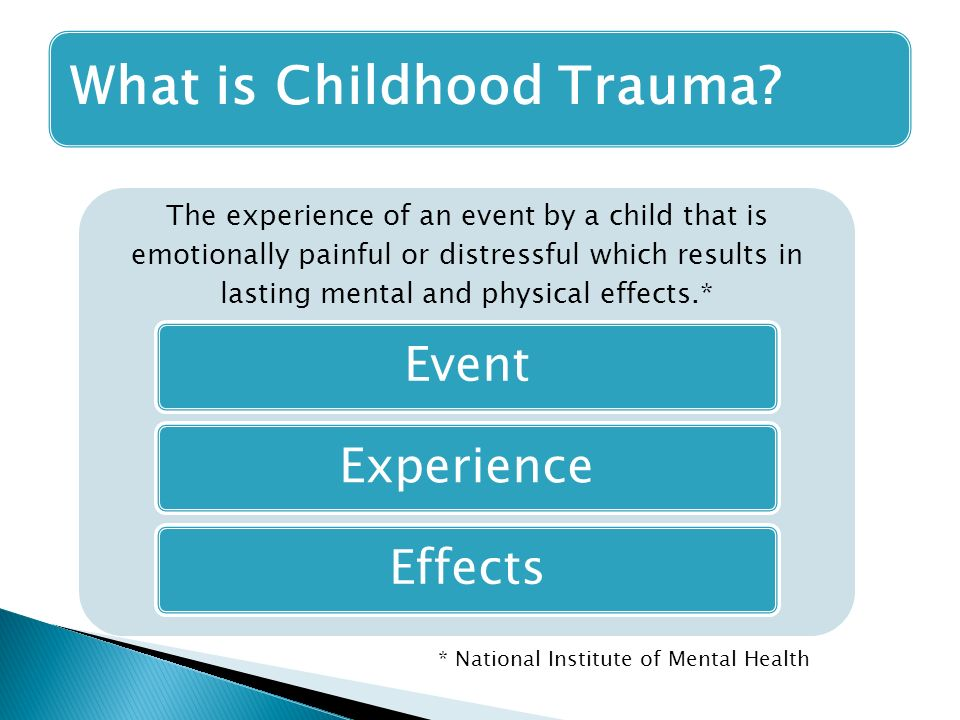 The experience of an event by a child that is emotionally painful or distressful which results in lasting mental and physical effects.* EventExperienceEffects What is Childhood Trauma.
