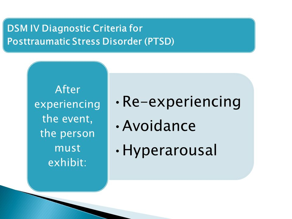 DSM IV Diagnostic Criteria for Posttraumatic Stress Disorder (PTSD) Re-experiencing Avoidance Hyperarousal After experiencing the event, the person must exhibit: