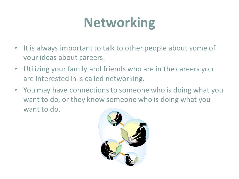 Networking It is always important to talk to other people about some of your ideas about careers.
