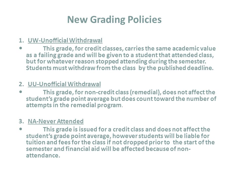 1.UW-Unofficial Withdrawal This grade, for credit classes, carries the same academic value as a failing grade and will be given to a student that attended class, but for whatever reason stopped attending during the semester.