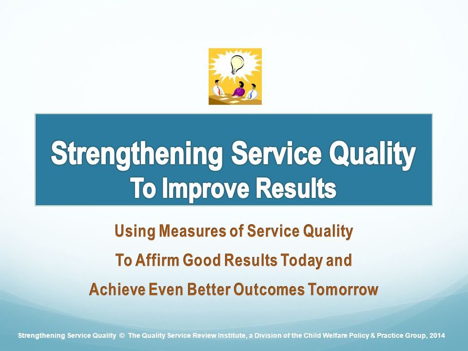 Strengthening Service Quality © The Quality Service Review Institute, a Division of the Child Welfare Policy & Practice Group, 2014