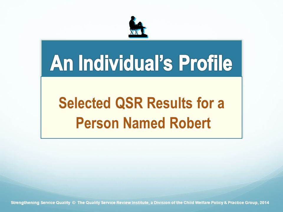 Selected QSR Results for a Person Named Robert Strengthening Service Quality © The Quality Service Review Institute, a Division of the Child Welfare Policy & Practice Group, 2014