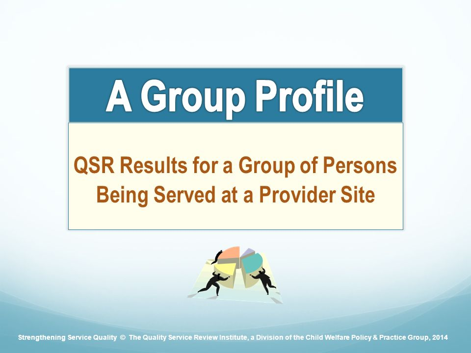 QSR Results for a Group of Persons Being Served at a Provider Site Strengthening Service Quality © The Quality Service Review Institute, a Division of the Child Welfare Policy & Practice Group, 2014