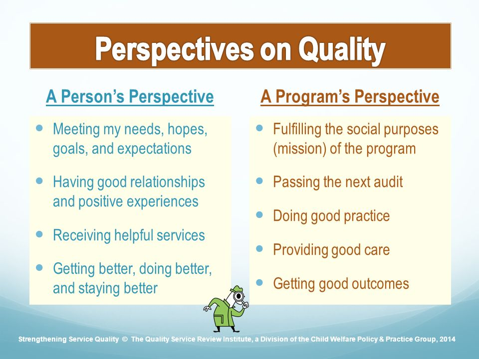 A Person's Perspective Meeting my needs, hopes, goals, and expectations Having good relationships and positive experiences Receiving helpful services Getting better, doing better, and staying better A Program's Perspective Fulfilling the social purposes (mission) of the program Passing the next audit Doing good practice Providing good care Getting good outcomes Strengthening Service Quality © The Quality Service Review Institute, a Division of the Child Welfare Policy & Practice Group, 2014