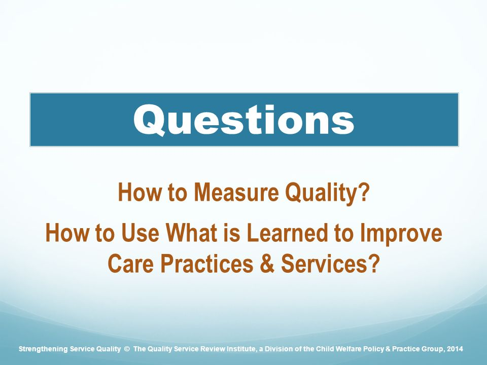 Questions How to Measure Quality. How to Use What is Learned to Improve Care Practices & Services.