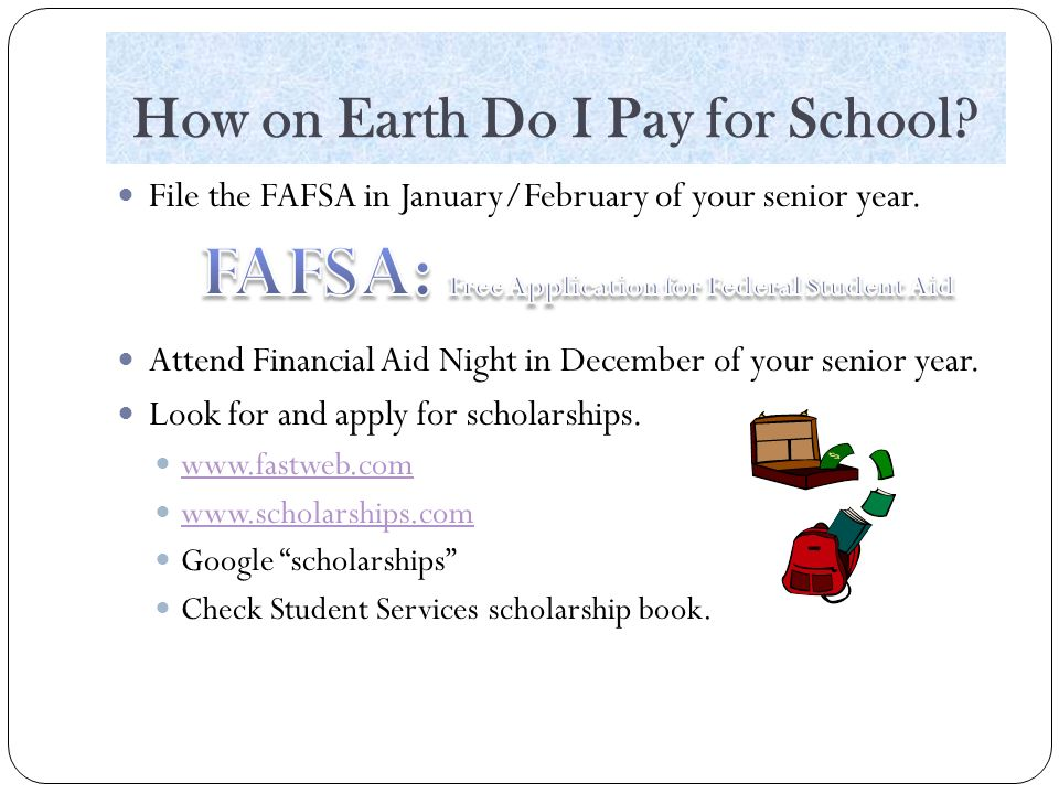 How on Earth Do I Pay for School. File the FAFSA in January/February of your senior year.