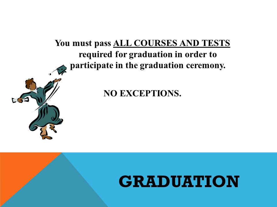 GRADUATION You must pass ALL COURSES AND TESTS required for graduation in order to participate in the graduation ceremony.