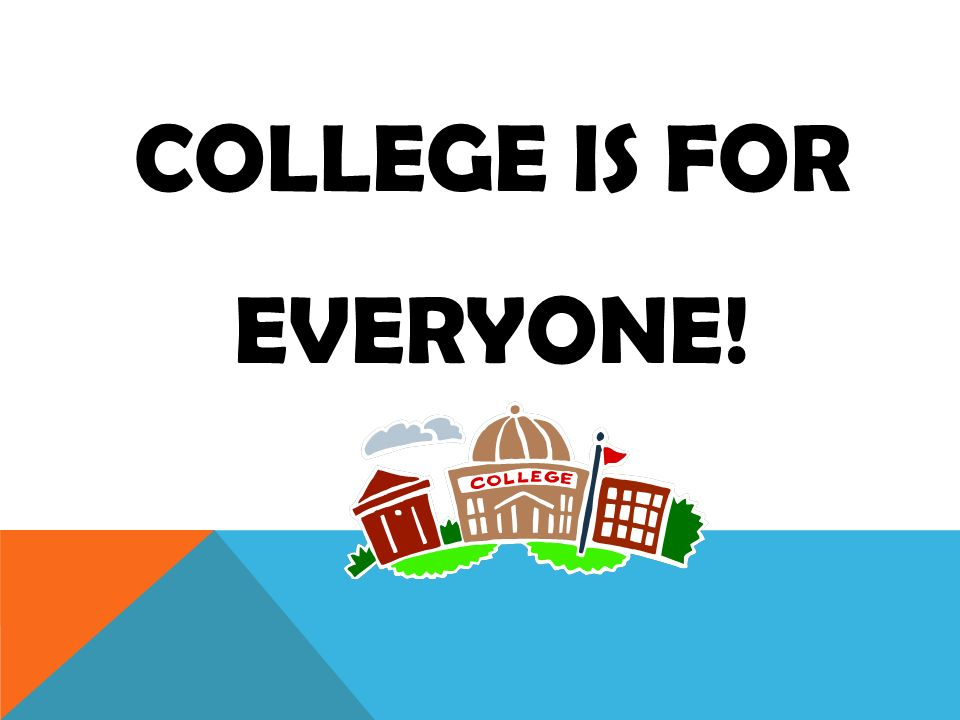 COLLEGE IS FOR EVERYONE!