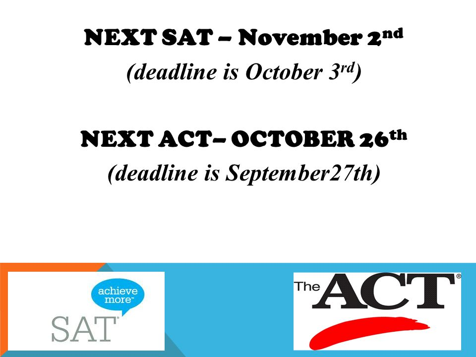 NEXT SAT – November 2 nd (deadline is October 3 rd ) NEXT ACT– OCTOBER 26 th (deadline is September27th)
