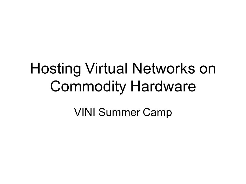 Hosting Virtual Networks on Commodity Hardware VINI Summer Camp