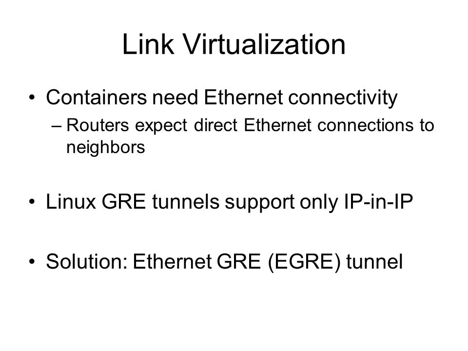 Link Virtualization Containers need Ethernet connectivity –Routers expect direct Ethernet connections to neighbors Linux GRE tunnels support only IP-in-IP Solution: Ethernet GRE (EGRE) tunnel