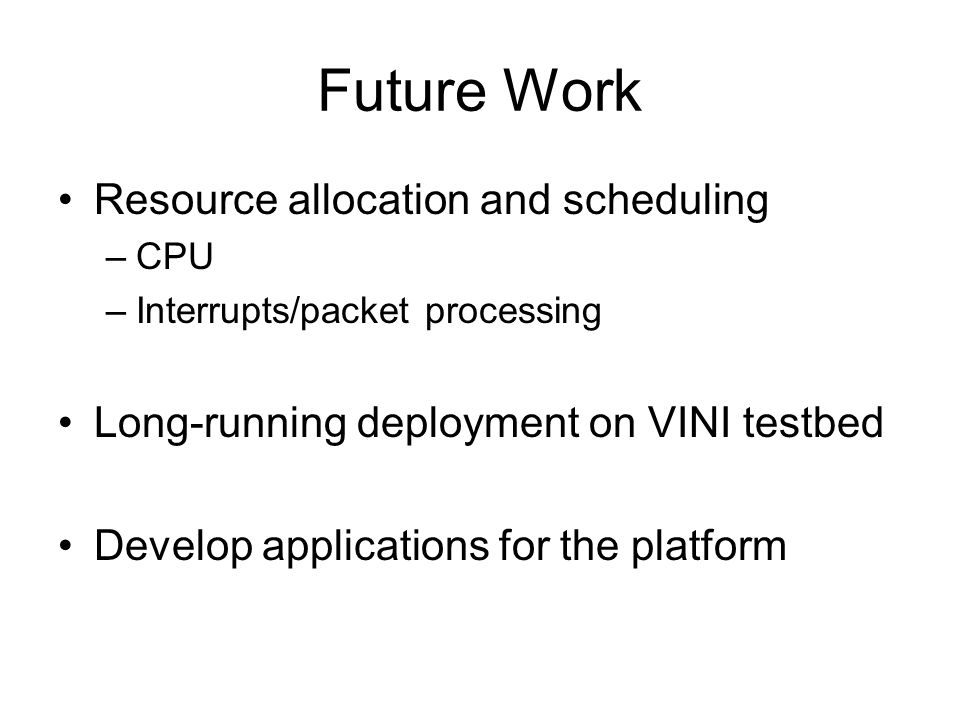 Future Work Resource allocation and scheduling –CPU –Interrupts/packet processing Long-running deployment on VINI testbed Develop applications for the platform