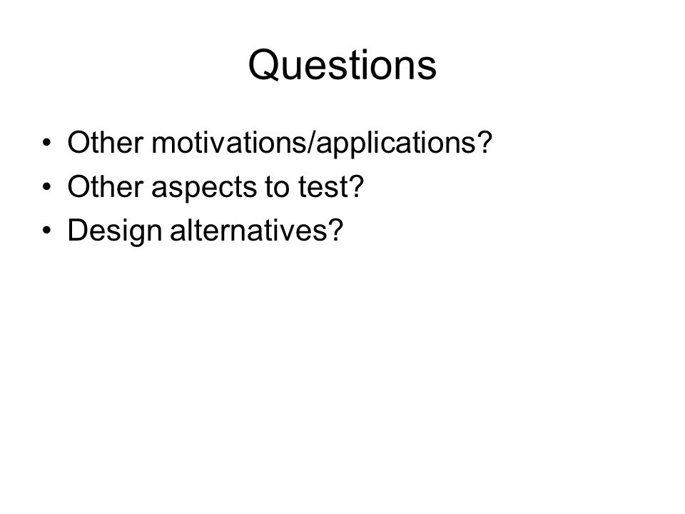 Questions Other motivations/applications Other aspects to test Design alternatives
