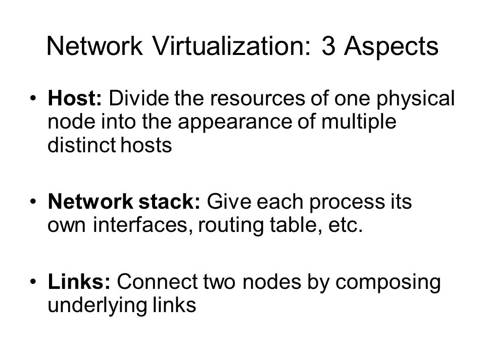 Network Virtualization: 3 Aspects Host: Divide the resources of one physical node into the appearance of multiple distinct hosts Network stack: Give each process its own interfaces, routing table, etc.