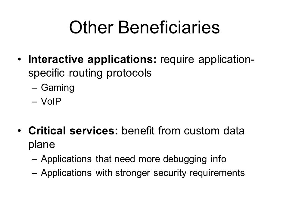 Other Beneficiaries Interactive applications: require application- specific routing protocols –Gaming –VoIP Critical services: benefit from custom data plane –Applications that need more debugging info –Applications with stronger security requirements