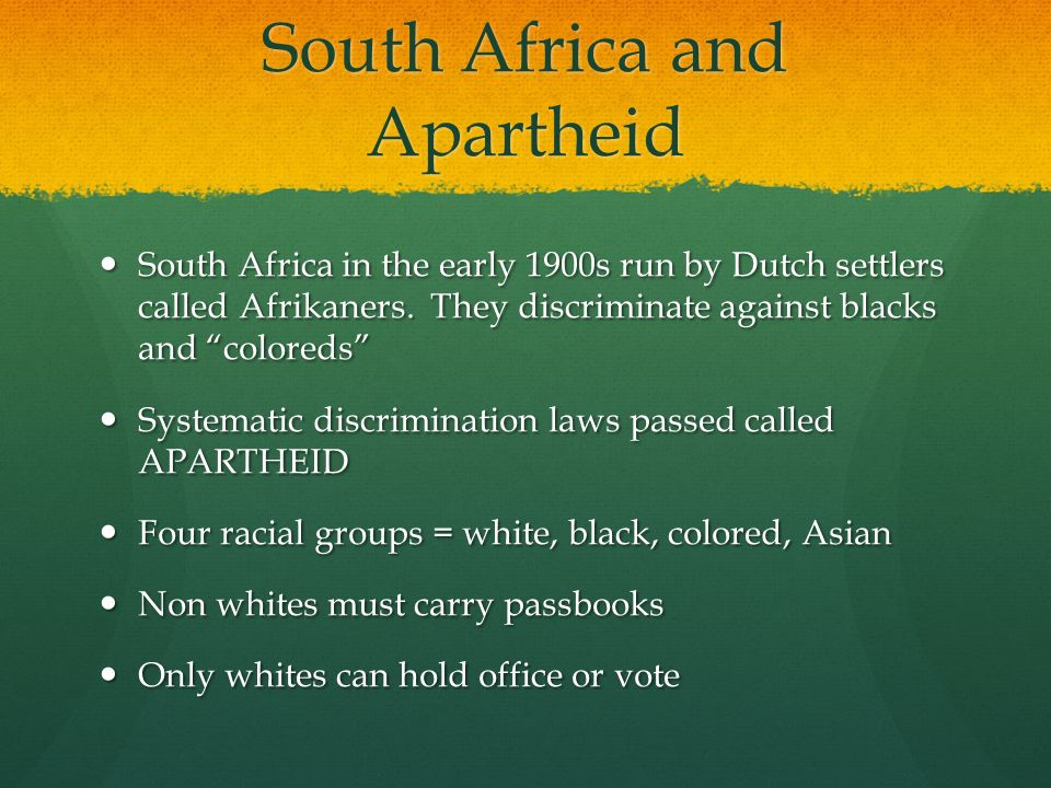 South Africa and Apartheid South Africa in the early 1900s run by Dutch settlers called Afrikaners.