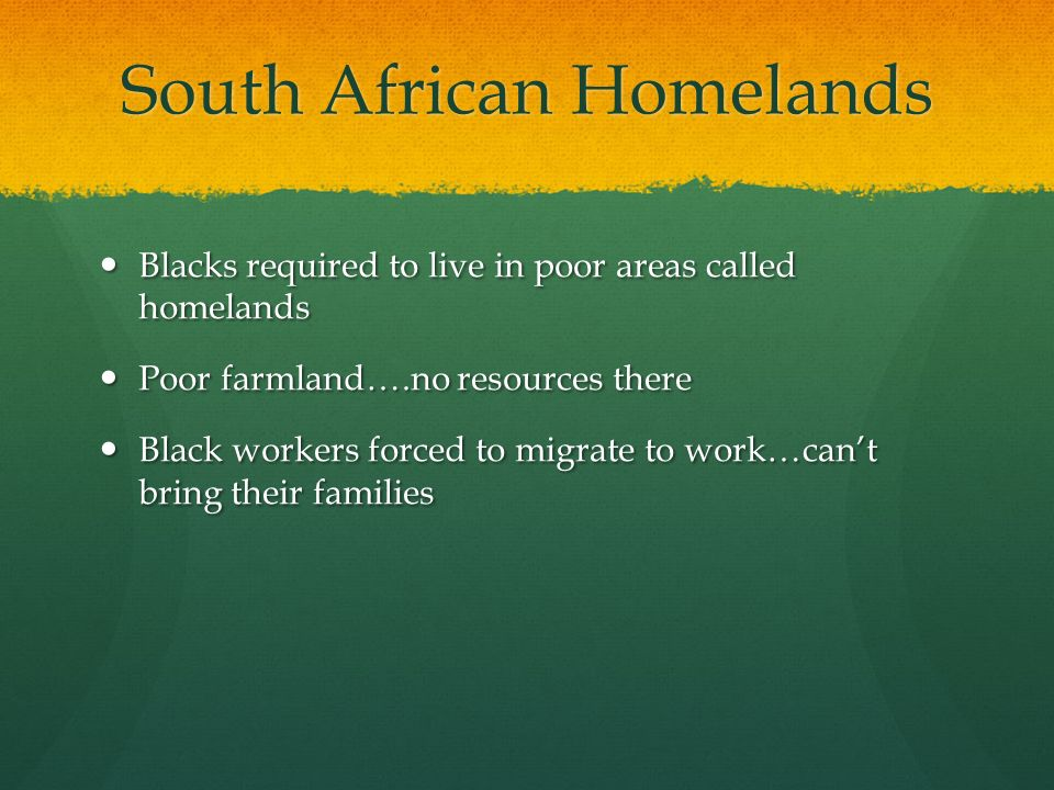 South African Homelands Blacks required to live in poor areas called homelands Blacks required to live in poor areas called homelands Poor farmland….no resources there Poor farmland….no resources there Black workers forced to migrate to work…can't bring their families Black workers forced to migrate to work…can't bring their families