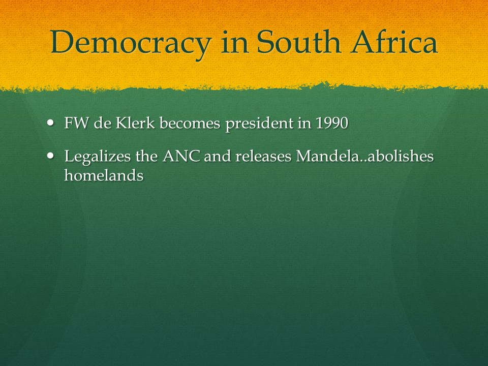 Democracy in South Africa FW de Klerk becomes president in 1990 FW de Klerk becomes president in 1990 Legalizes the ANC and releases Mandela..abolishes homelands Legalizes the ANC and releases Mandela..abolishes homelands