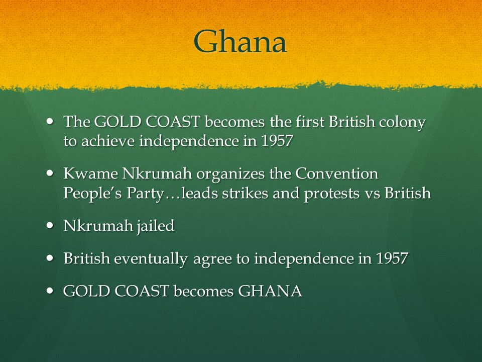Ghana The GOLD COAST becomes the first British colony to achieve independence in 1957 The GOLD COAST becomes the first British colony to achieve independence in 1957 Kwame Nkrumah organizes the Convention People's Party…leads strikes and protests vs British Kwame Nkrumah organizes the Convention People's Party…leads strikes and protests vs British Nkrumah jailed Nkrumah jailed British eventually agree to independence in 1957 British eventually agree to independence in 1957 GOLD COAST becomes GHANA GOLD COAST becomes GHANA