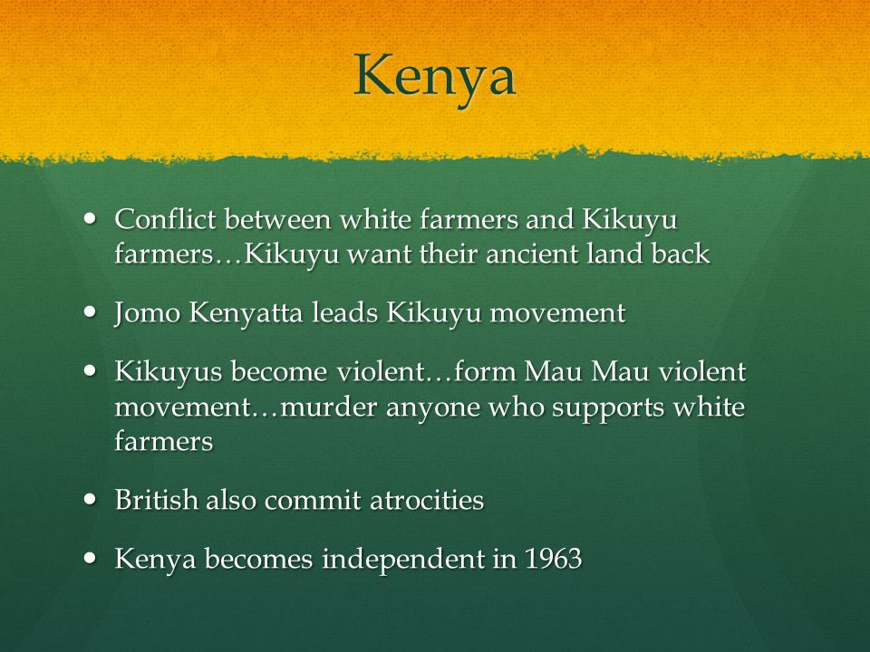 Kenya Conflict between white farmers and Kikuyu farmers…Kikuyu want their ancient land back Conflict between white farmers and Kikuyu farmers…Kikuyu want their ancient land back Jomo Kenyatta leads Kikuyu movement Jomo Kenyatta leads Kikuyu movement Kikuyus become violent…form Mau Mau violent movement…murder anyone who supports white farmers Kikuyus become violent…form Mau Mau violent movement…murder anyone who supports white farmers British also commit atrocities British also commit atrocities Kenya becomes independent in 1963 Kenya becomes independent in 1963