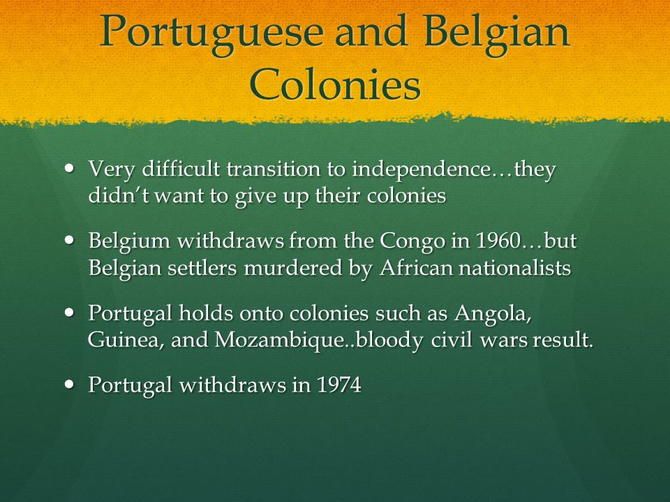 Portuguese and Belgian Colonies Very difficult transition to independence…they didn't want to give up their colonies Very difficult transition to independence…they didn't want to give up their colonies Belgium withdraws from the Congo in 1960…but Belgian settlers murdered by African nationalists Belgium withdraws from the Congo in 1960…but Belgian settlers murdered by African nationalists Portugal holds onto colonies such as Angola, Guinea, and Mozambique..bloody civil wars result.