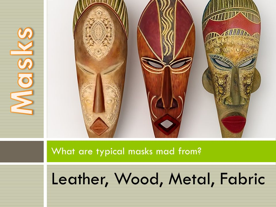 Leather, Wood, Metal, Fabric What are typical masks mad from