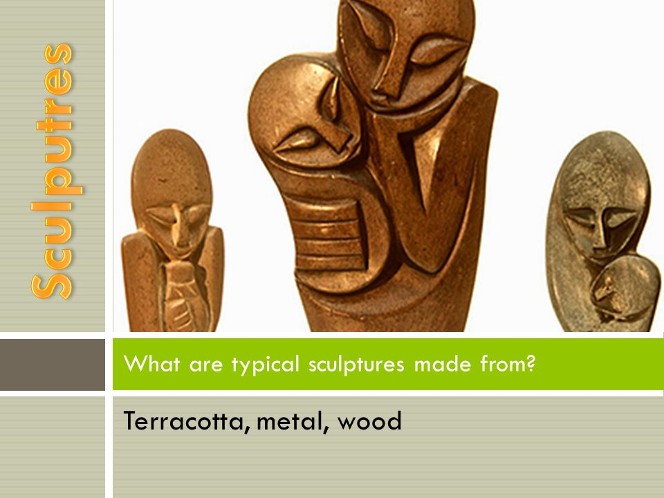 Terracotta, metal, wood What are typical sculptures made from