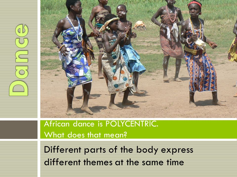 Different parts of the body express different themes at the same time African dance is POLYCENTRIC.