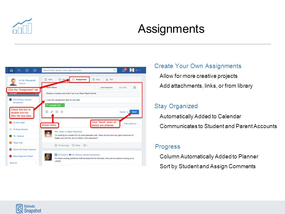 Assignments Create Your Own Assignments Allow for more creative projects Add attachments, links, or from library Stay Organized Automatically Added to Calendar Communicates to Student and Parent Accounts Progress Column Automatically Added to Planner Sort by Student and Assign Comments