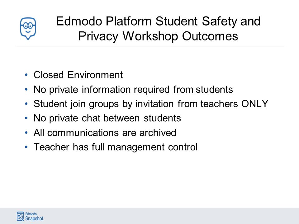 Edmodo Platform Student Safety and Privacy Workshop Outcomes Closed Environment No private information required from students Student join groups by invitation from teachers ONLY No private chat between students All communications are archived Teacher has full management control
