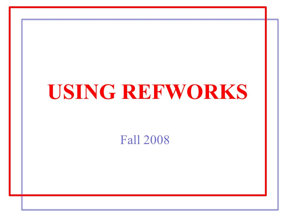 USING REFWORKS Fall 2008