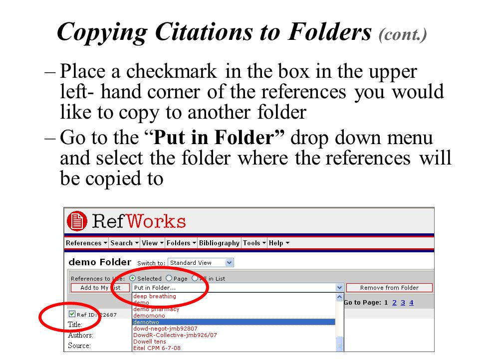 Copying Citations to Folders (cont.) –Place a checkmark in the box in the upper left- hand corner of the references you would like to copy to another folder –Go to the Put in Folder drop down menu and select the folder where the references will be copied to
