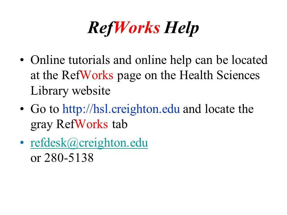 RefWorks Help Online tutorials and online help can be located at the RefWorks page on the Health Sciences Library website Go to   and locate the gray RefWorks tab or