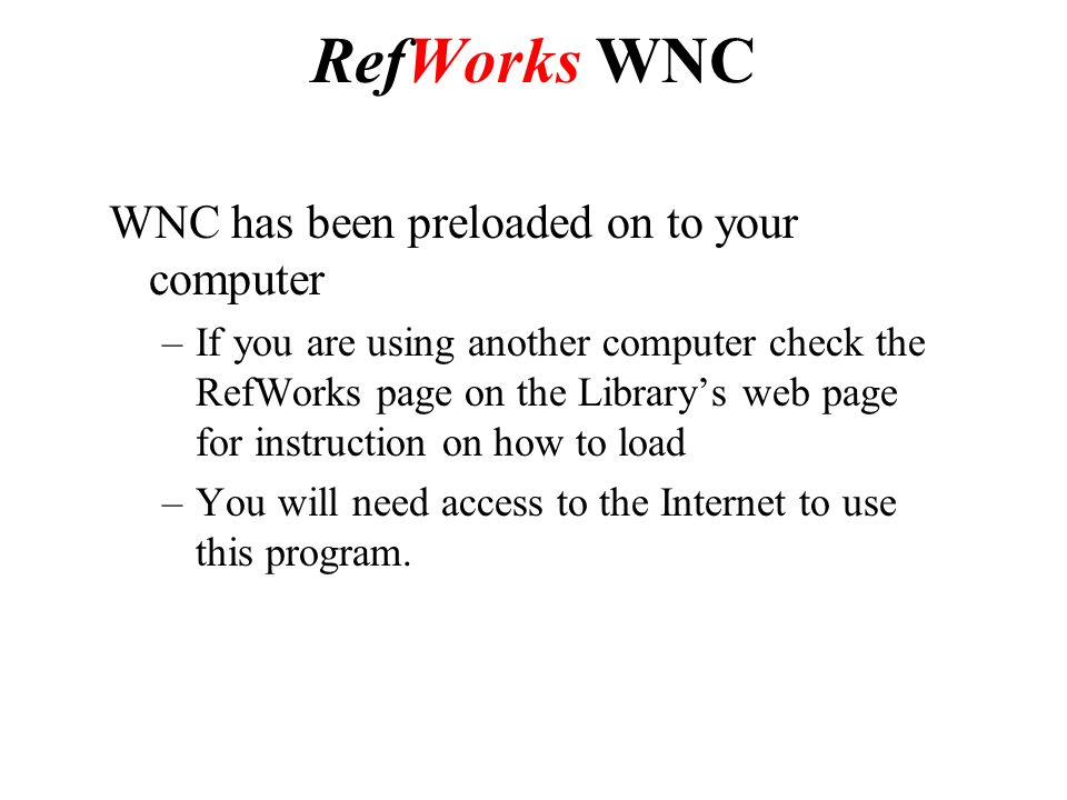 WNC has been preloaded on to your computer –If you are using another computer check the RefWorks page on the Library's web page for instruction on how to load –You will need access to the Internet to use this program.
