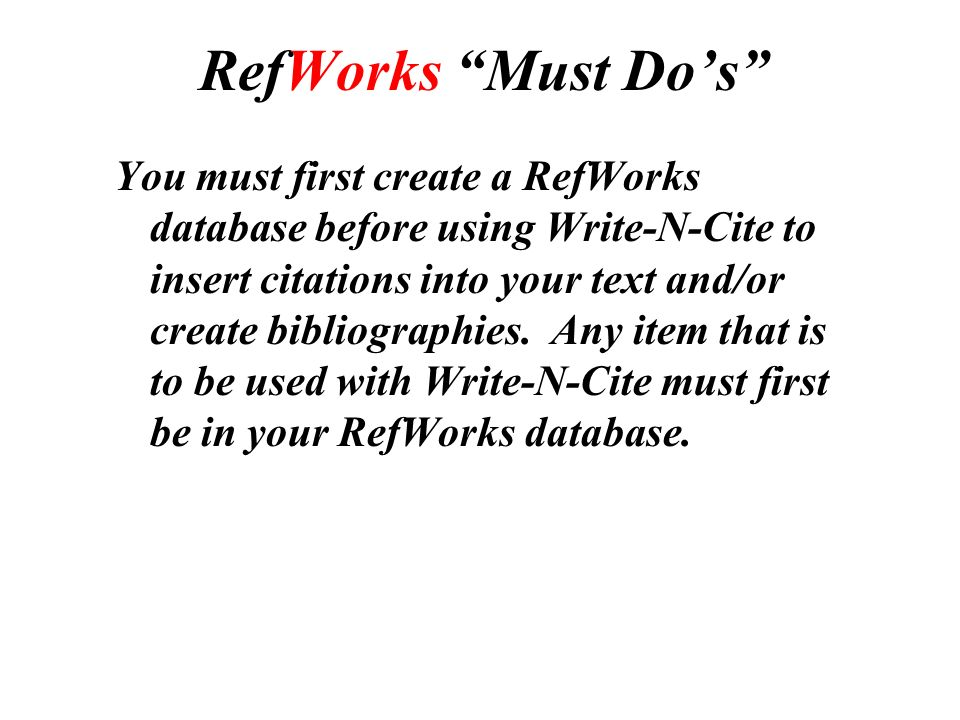 RefWorks Must Do's You must first create a RefWorks database before using Write-N-Cite to insert citations into your text and/or create bibliographies.