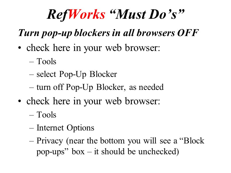 RefWorks Must Do's Turn pop-up blockers in all browsers OFF check here in your web browser: –Tools –select Pop-Up Blocker –turn off Pop-Up Blocker, as needed check here in your web browser: –Tools –Internet Options –Privacy (near the bottom you will see a Block pop-ups box – it should be unchecked)
