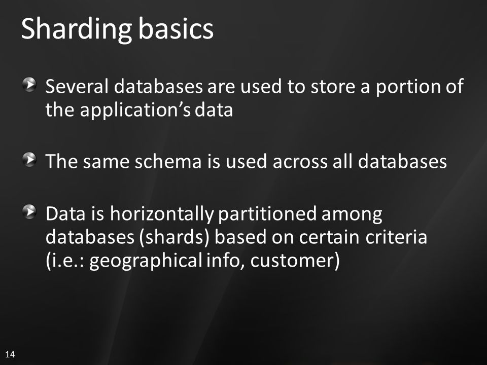 14 Sharding basics Several databases are used to store a portion of the application's data The same schema is used across all databases Data is horizontally partitioned among databases (shards) based on certain criteria (i.e.: geographical info, customer)