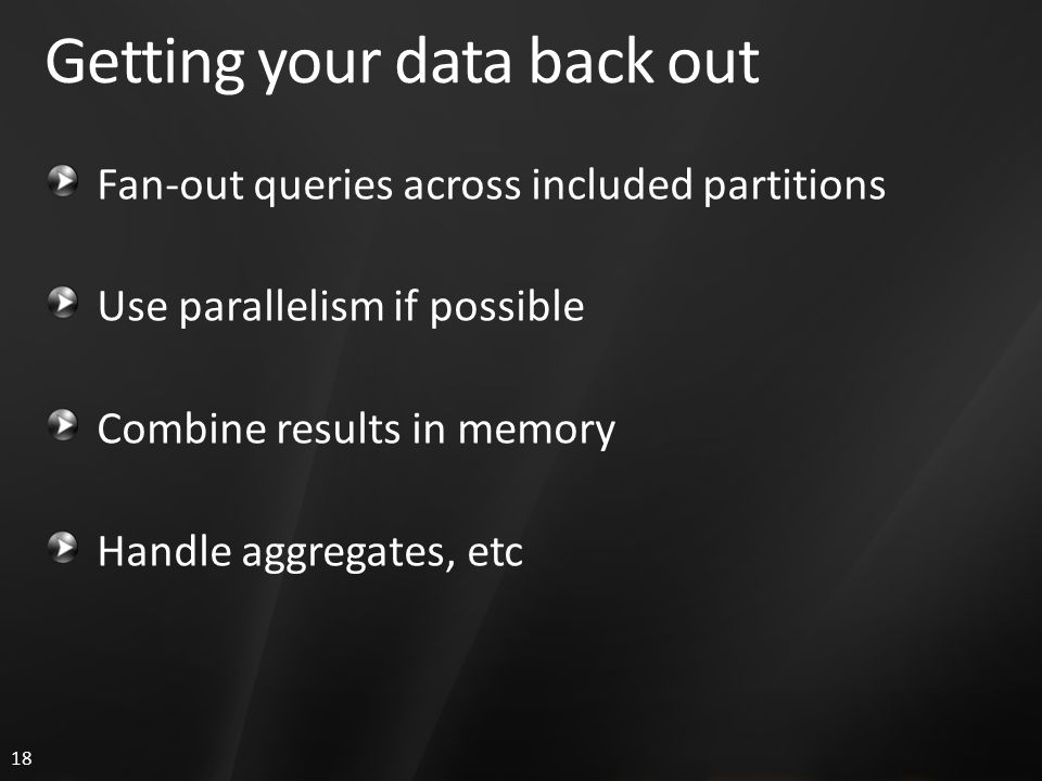 18 Getting your data back out Fan-out queries across included partitions Use parallelism if possible Combine results in memory Handle aggregates, etc